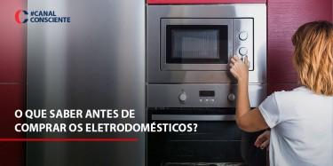 O que saber antes de comprar os eletrodomésticos?